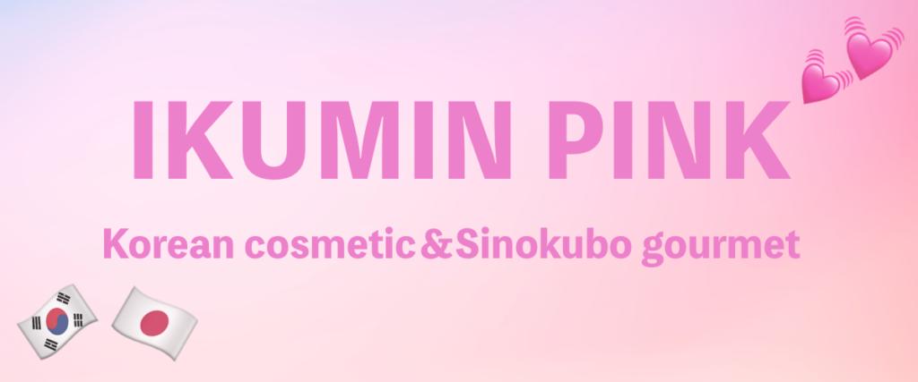 IKUMIN PINK [いくみんぴんく] | 韓国コスメと新大久保グルメのブログ